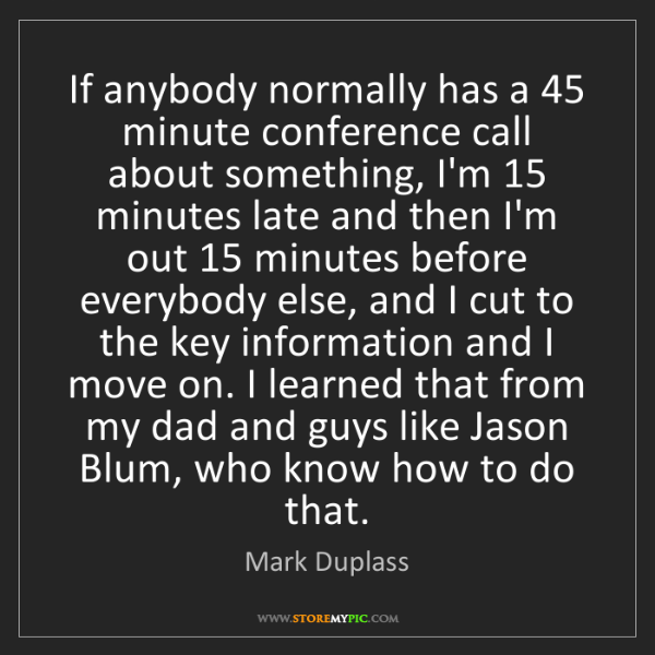 Mark Duplass: If anybody normally has a 45 minute conference call about...