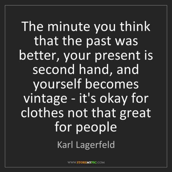 Karl Lagerfeld: The minute you think that the past was better, your present...