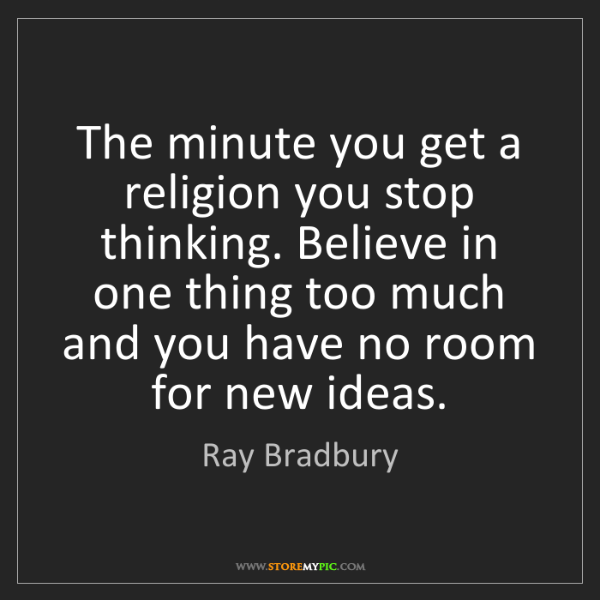 Ray Bradbury: The minute you get a religion you stop thinking. Believe...