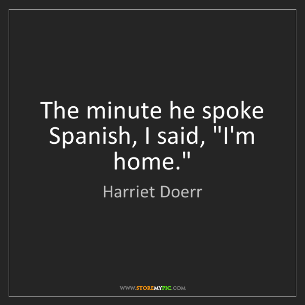 "Harriet Doerr: The minute he spoke Spanish, I said, ""I'm home."""