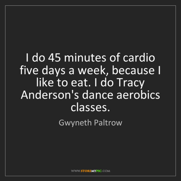 Gwyneth Paltrow: I do 45 minutes of cardio five days a week, because I...