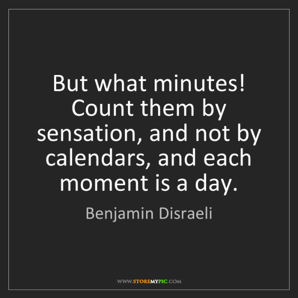 Benjamin Disraeli: But what minutes! Count them by sensation, and not by...
