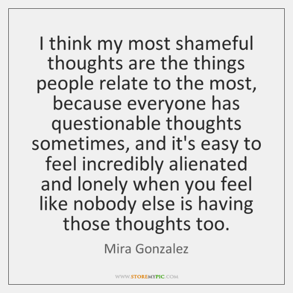 I think my most shameful thoughts are the things people relate to ...
