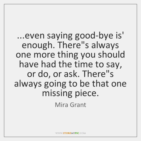 ...even saying good-bye is' enough. There's always one more thing you should ...