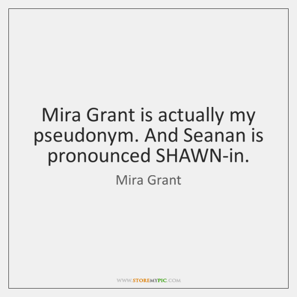 Mira Grant is actually my pseudonym. And Seanan is pronounced SHAWN-in.
