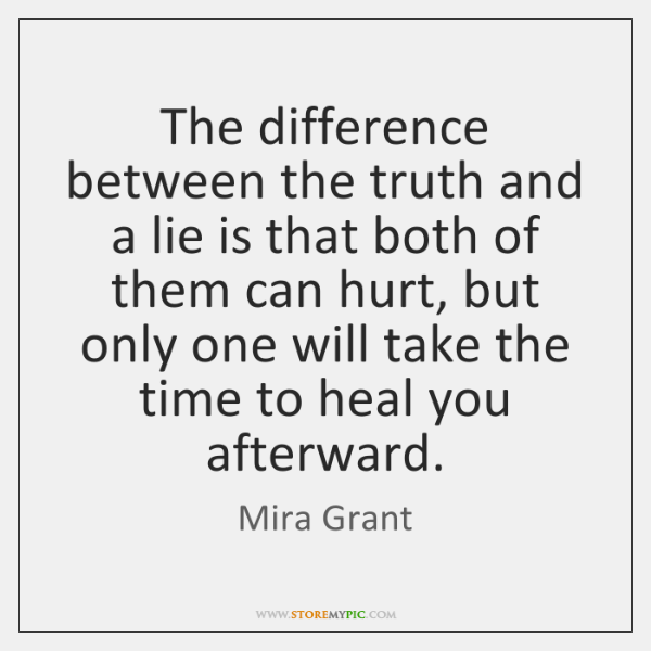 The difference between the truth and a lie is that both of ...