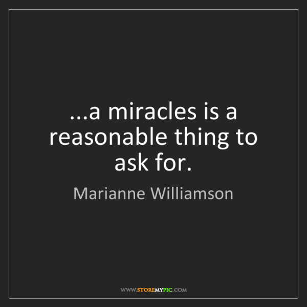 Marianne Williamson: ...a miracles is a reasonable thing to ask for.