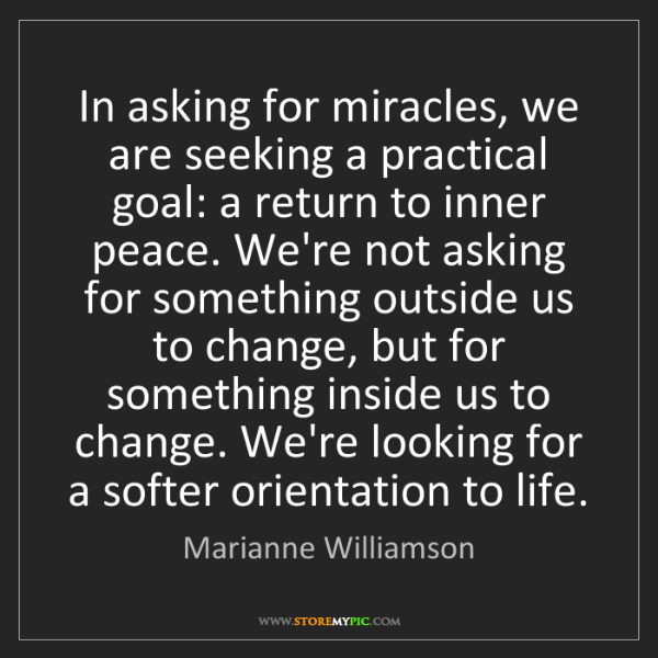Marianne Williamson: In asking for miracles, we are seeking a practical goal:...