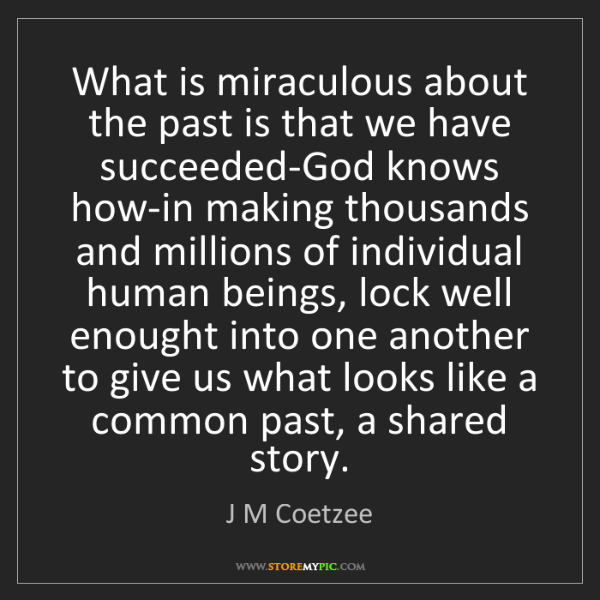 J M Coetzee: What is miraculous about the past is that we have succeeded-God...
