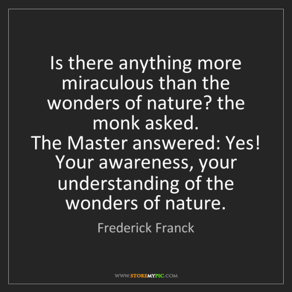 Frederick Franck: Is there anything more miraculous than the wonders of...
