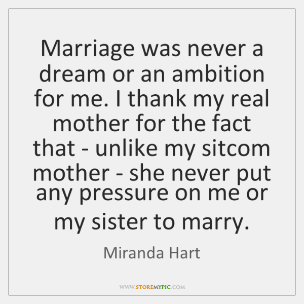 Marriage was never a dream or an ambition for me. I thank ...