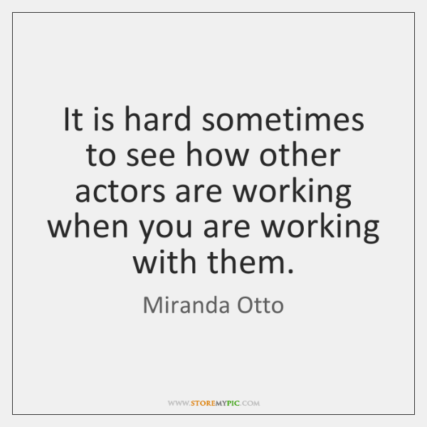 It is hard sometimes to see how other actors are working when ...