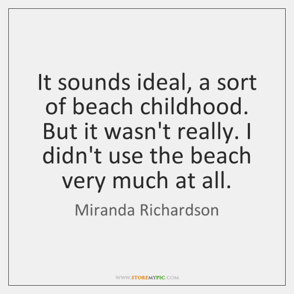 It sounds ideal, a sort of beach childhood. But it wasn't really. ...