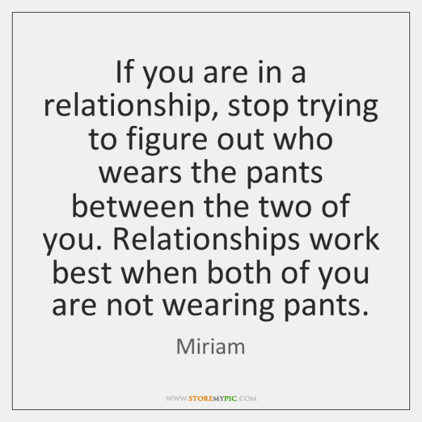 If you are in a relationship, stop trying to figure out who ...