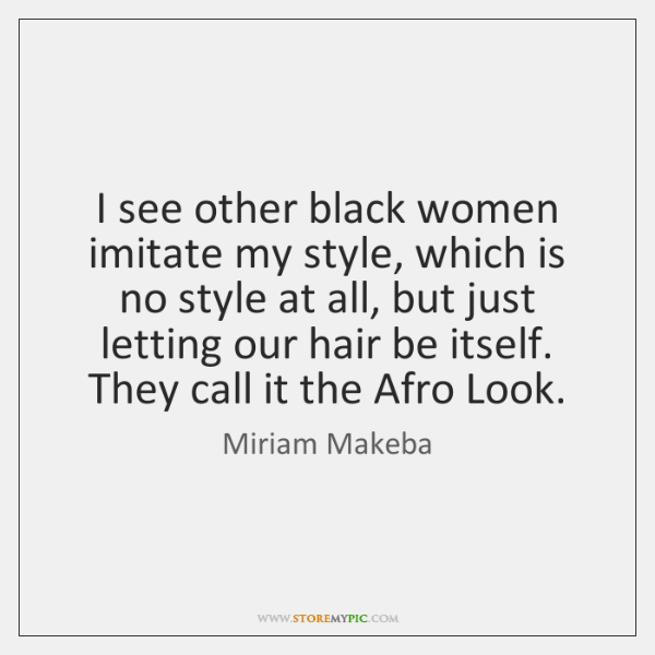 I see other black women imitate my style, which is no style ...