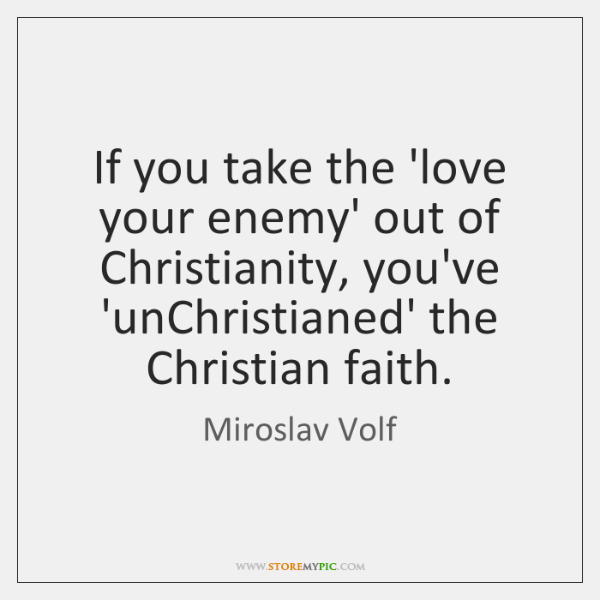 If you take the 'love your enemy' out of Christianity, you've 'unChristianed' ...