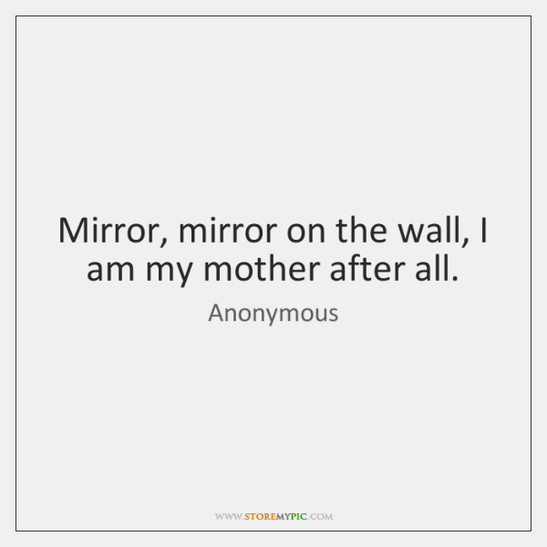 Mirror, mirror on the wall, I am my mother after all.
