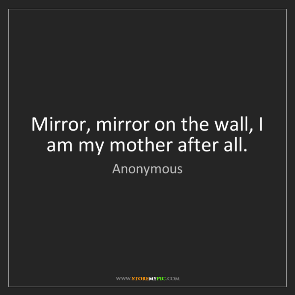 Anonymous: Mirror, mirror on the wall, I am my mother after all.