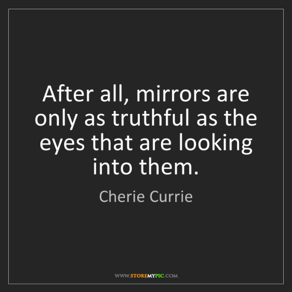 Cherie Currie: After all, mirrors are only as truthful as the eyes that...