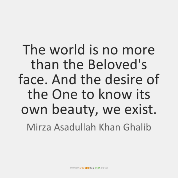 The world is no more than the Beloved's face. And the desire ...