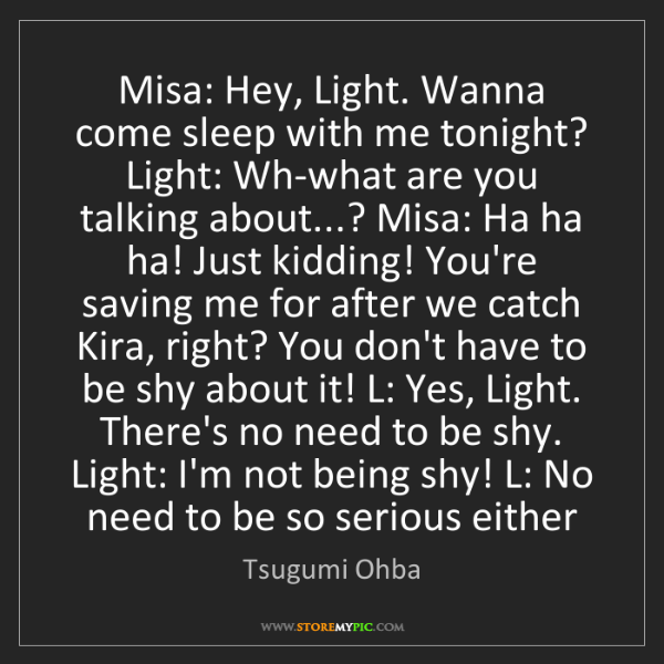 Tsugumi Ohba: Misa: Hey, Light. Wanna come sleep with me tonight? Light:...