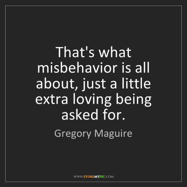 Gregory Maguire: That's what misbehavior is all about, just a little extra...