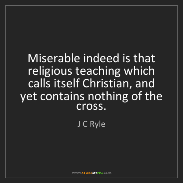 J C Ryle: Miserable indeed is that religious teaching which calls...