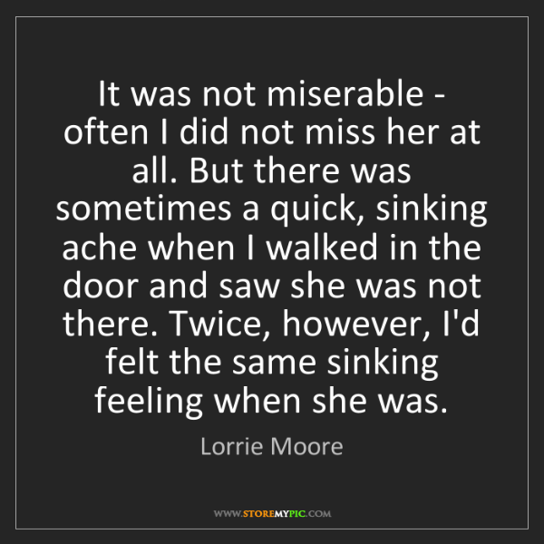 Lorrie Moore: It was not miserable - often I did not miss her at all....