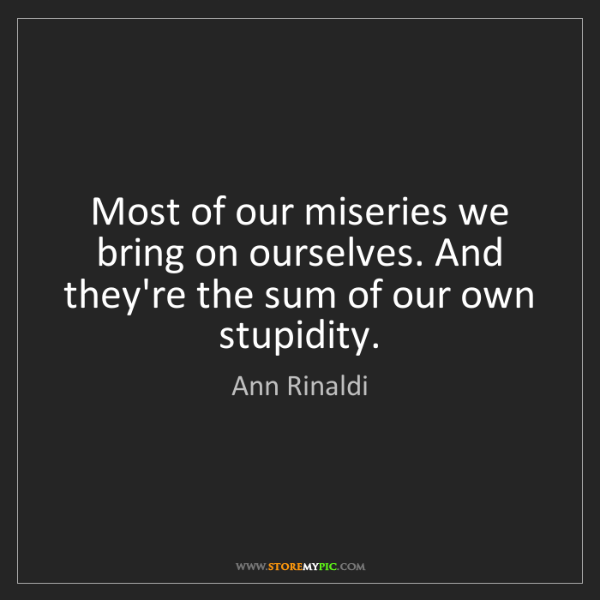 Ann Rinaldi: Most of our miseries we bring on ourselves. And they're...