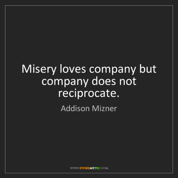 Addison Mizner: Misery loves company but company does not reciprocate.