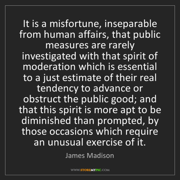 James Madison: It is a misfortune, inseparable from human affairs, that...