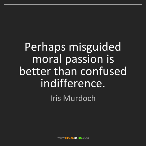 Iris Murdoch: Perhaps misguided moral passion is better than confused...