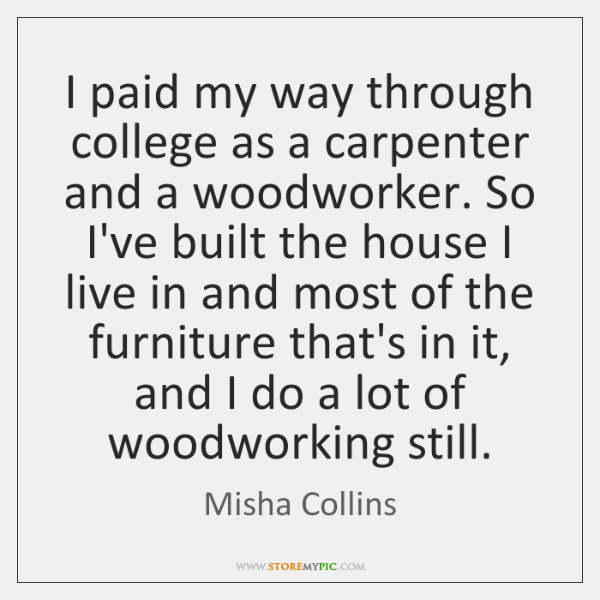 I paid my way through college as a carpenter and a woodworker. ...