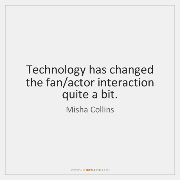 Technology has changed the fan/actor interaction quite a bit.