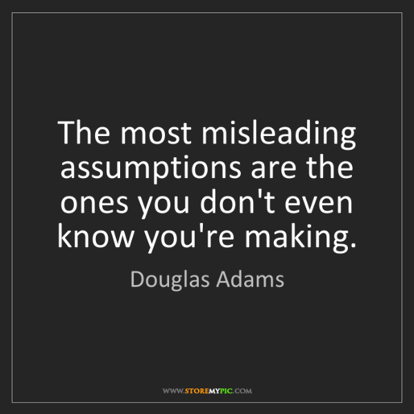 Douglas Adams: The most misleading assumptions are the ones you don't...