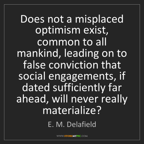 E. M. Delafield: Does not a misplaced optimism exist, common to all mankind,...