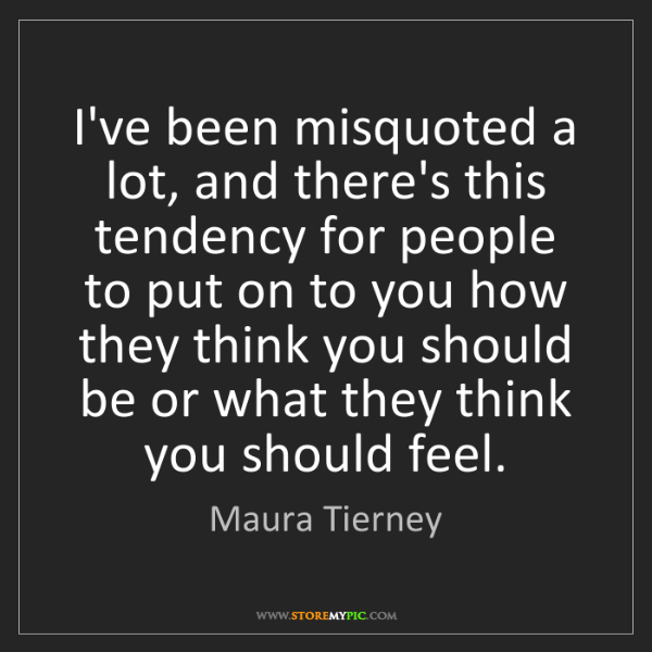 Maura Tierney: I've been misquoted a lot, and there's this tendency...