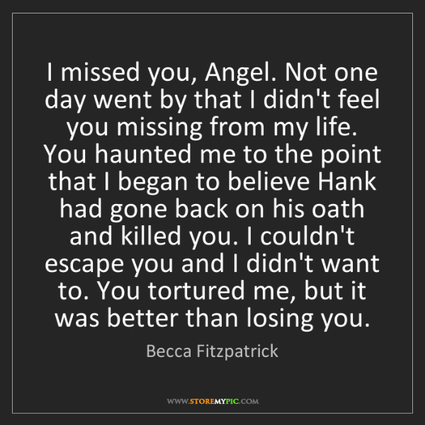 Becca Fitzpatrick: I missed you, Angel. Not one day went by that I didn't...