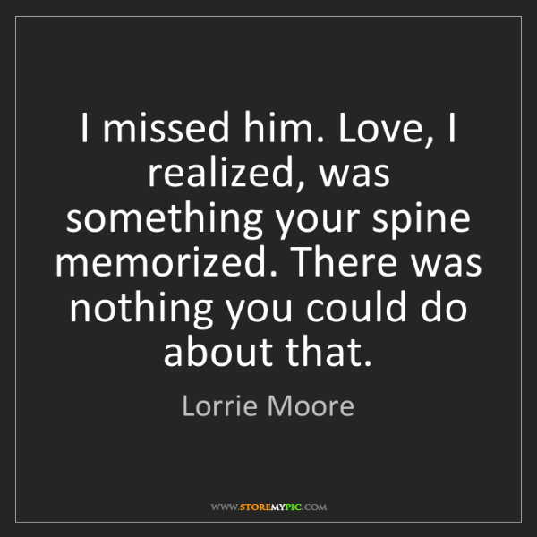 Lorrie Moore: I missed him. Love, I realized, was something your spine...
