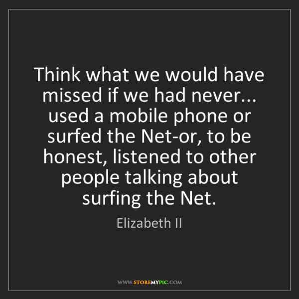 Elizabeth II: Think what we would have missed if we had never... used...