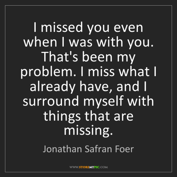 Jonathan Safran Foer: I missed you even when I was with you. That's been my...