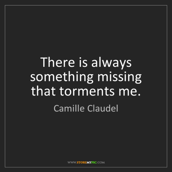Camille Claudel: There is always something missing that torments me.