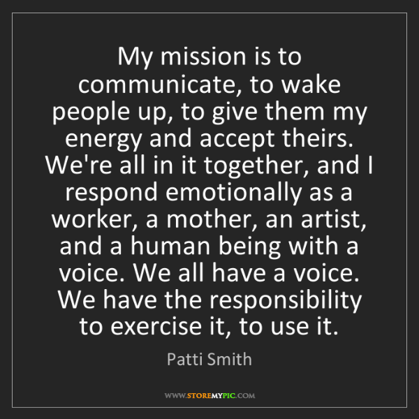 Patti Smith: My mission is to communicate, to wake people up, to give...