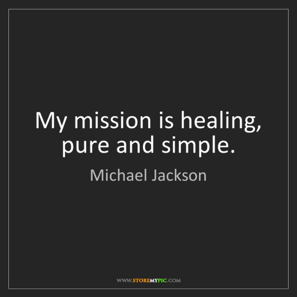 Michael Jackson: My mission is healing, pure and simple.