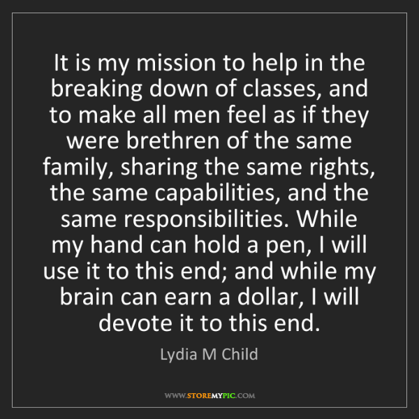 Lydia M Child: It is my mission to help in the breaking down of classes,...