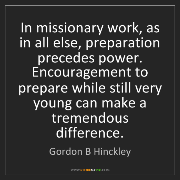 Gordon B Hinckley: In missionary work, as in all else, preparation precedes...