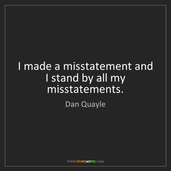 Dan Quayle: I made a misstatement and I stand by all my misstatements.