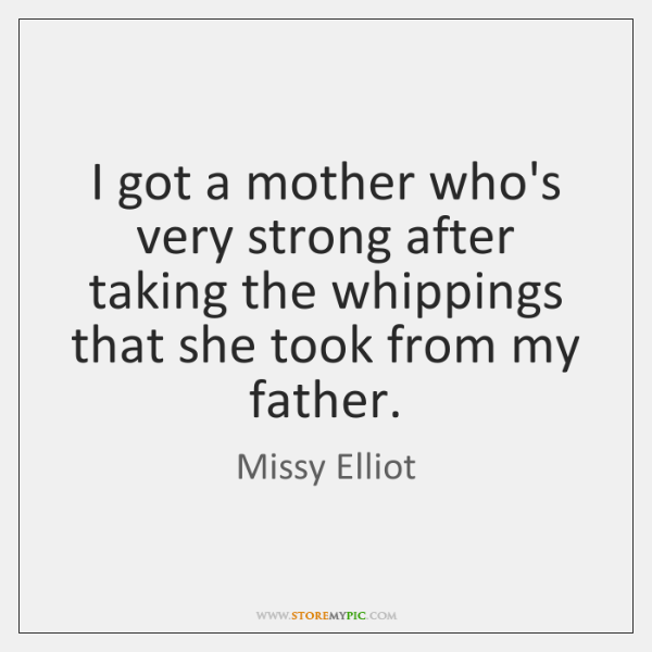 I got a mother who's very strong after taking the whippings that ...