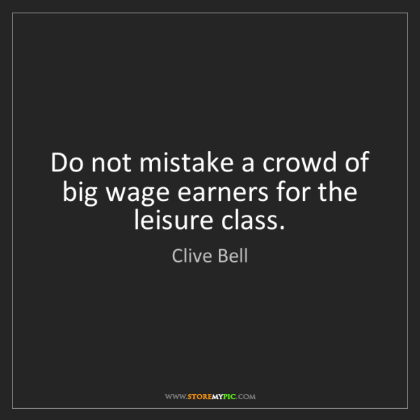 Clive Bell: Do not mistake a crowd of big wage earners for the leisure...