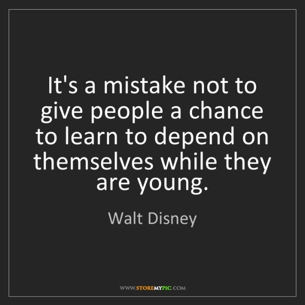 Walt Disney: It's a mistake not to give people a chance to learn to...